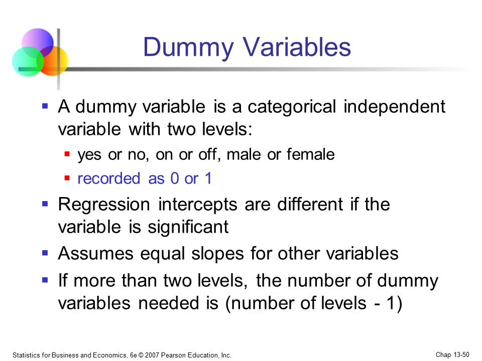 Dummy Variables A dummy variable is a categorical independent variable with two levels: yes or no, on or off, male or female.