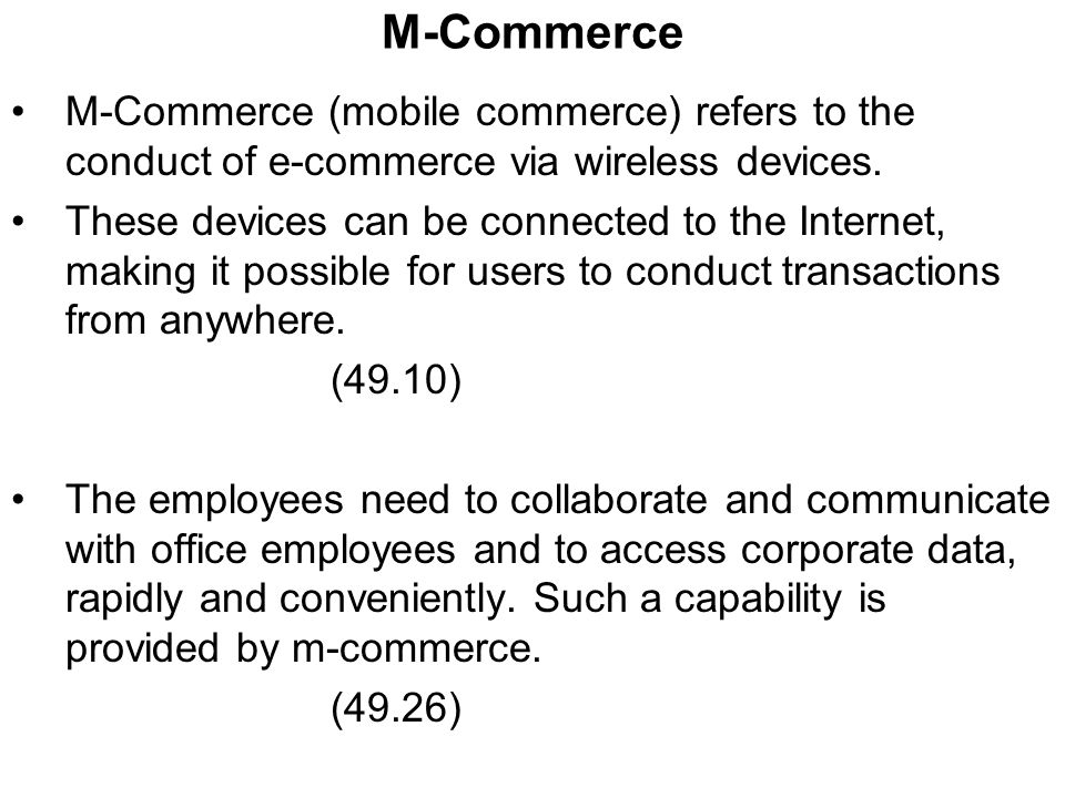 M-Commerce M-Commerce (mobile commerce) refers to the conduct of e-commerce via wireless devices.