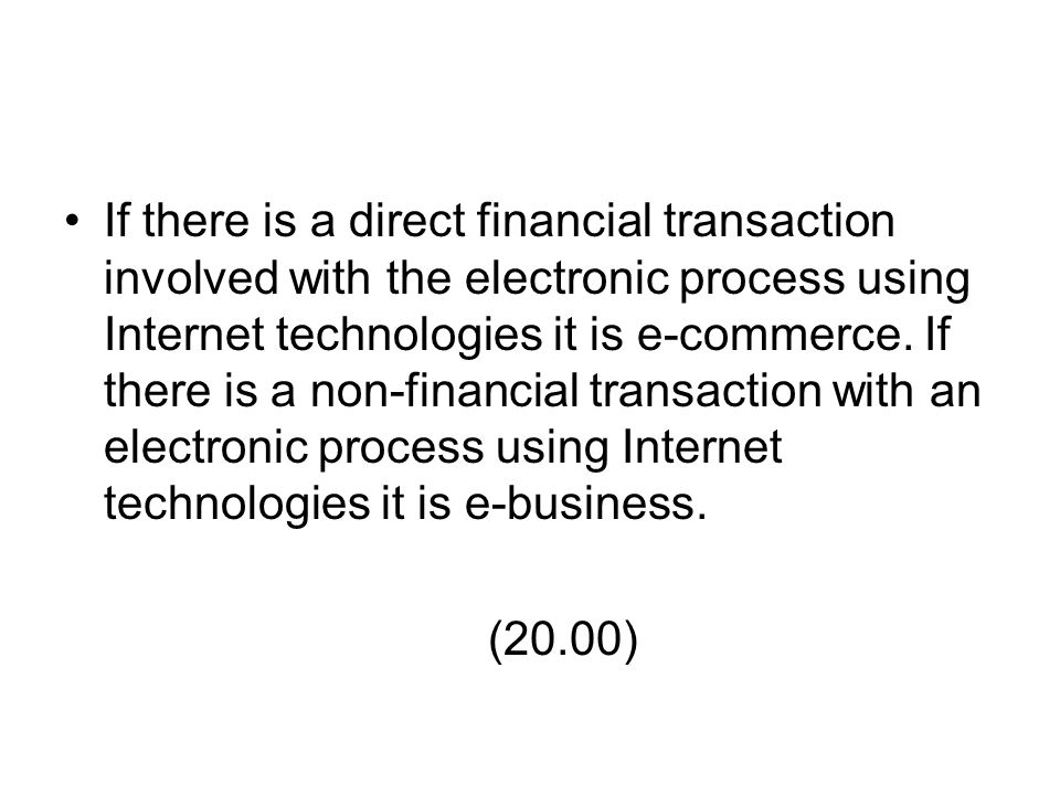 If there is a direct financial transaction involved with the electronic process using Internet technologies it is e-commerce. If there is a non-financial transaction with an electronic process using Internet technologies it is e-business.
