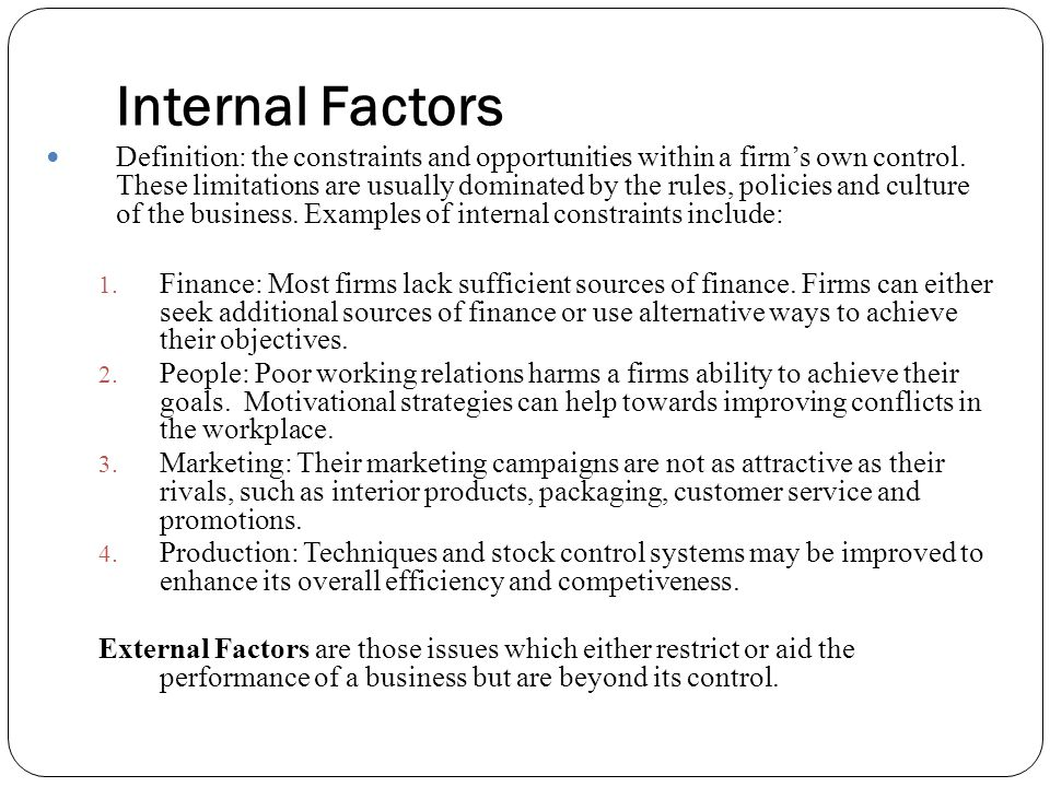 internal and external business factors for A business does not operate in a vacuum it has to act and react to what happens outside the factory and office walls these factors that happen outside the business are known as external factors or influences these will affect the main internal functions of the business and possibly the objectives.