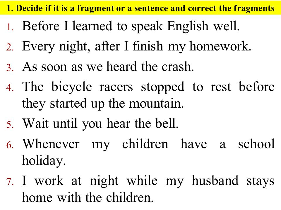 1. Decide if it is a fragment or a sentence and correct the fragments