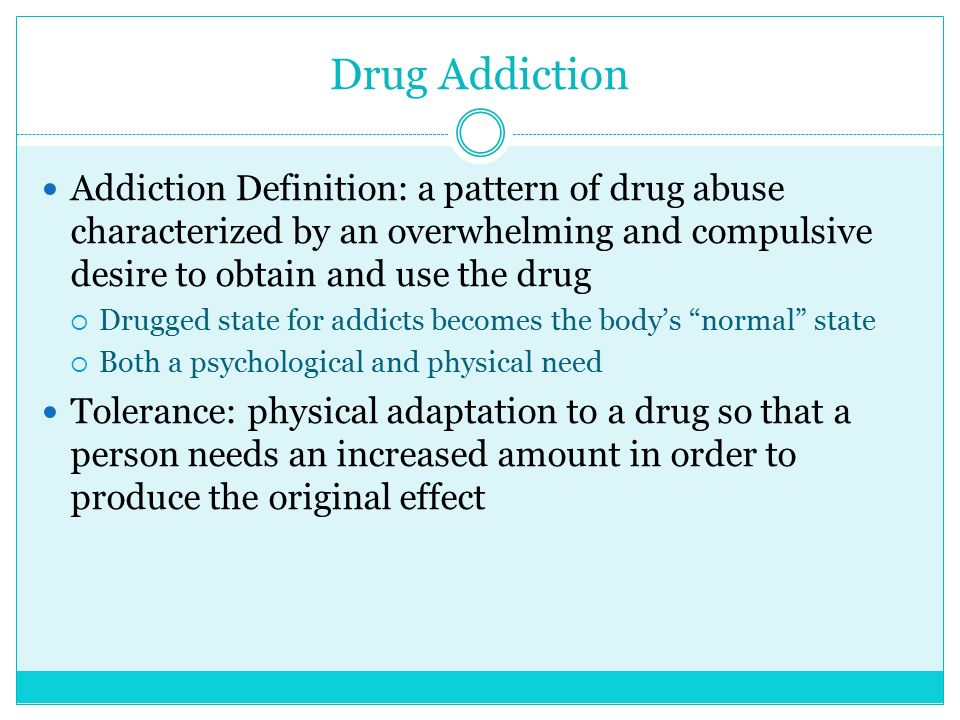 Drug Addiction Addiction Definition: a pattern of drug abuse characterized by an overwhelming and compulsive desire to obtain and use the drug.