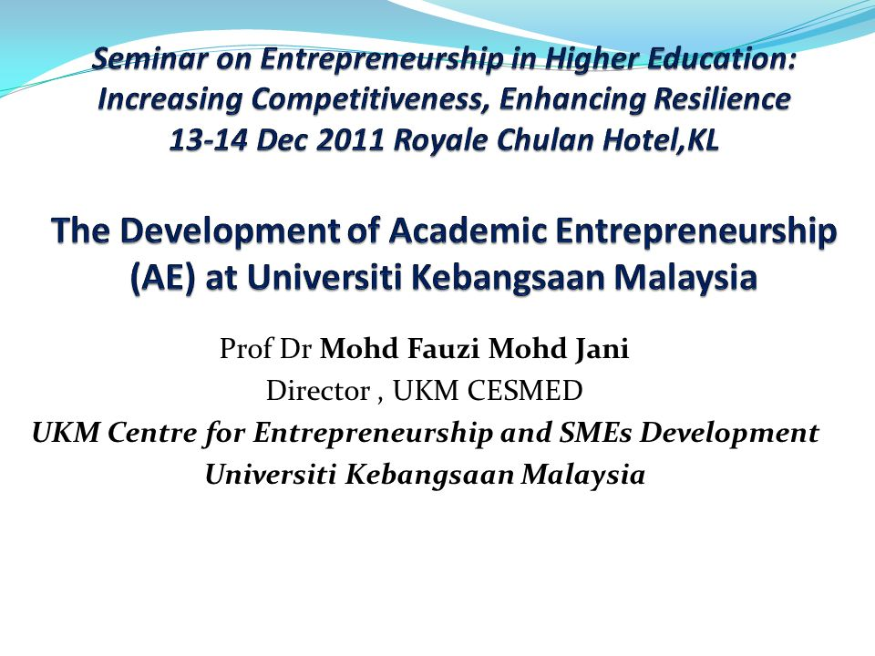 Seminar on Entrepreneurship in Higher Education: Increasing Competitiveness, Enhancing Resilience 13-14 Dec 2011 Royale Chulan Hotel,KL The Development of Academic Entrepreneurship (AE) at Universiti Kebangsaan Malaysia