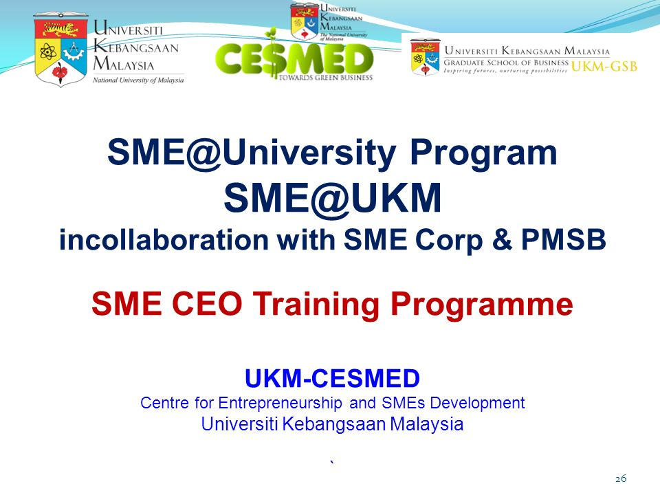 SME@University Program SME@UKM incollaboration with SME Corp & PMSB SME CEO Training Programme UKM-CESMED Centre for Entrepreneurship and SMEs Development Universiti Kebangsaan Malaysia `