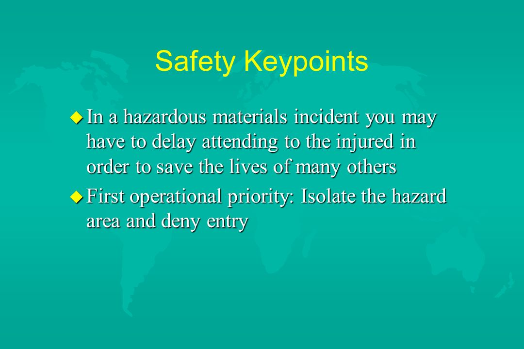 Safety Keypoints In a hazardous materials incident you may have to delay attending to the injured in order to save the lives of many others.