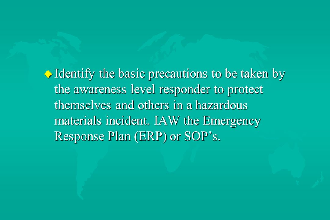 Identify the basic precautions to be taken by the awareness level responder to protect themselves and others in a hazardous materials incident. IAW the Emergency Response Plan (ERP) or SOP's.