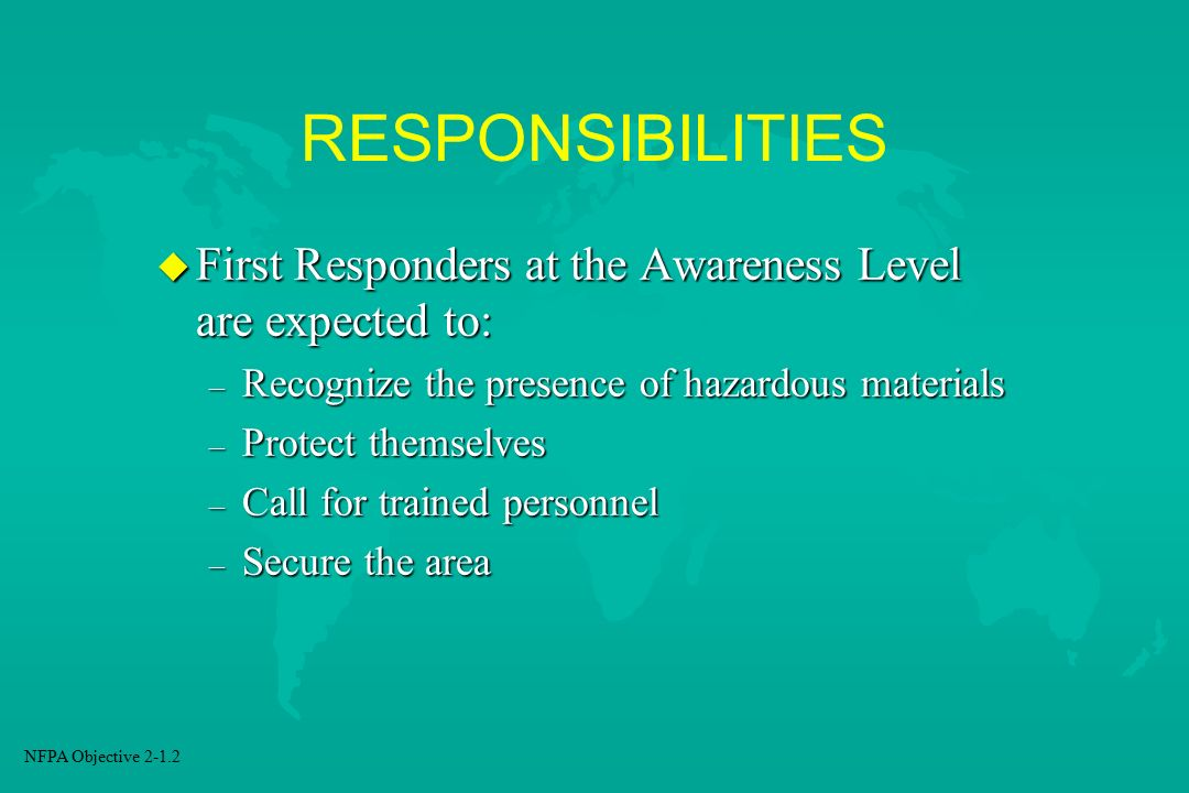 RESPONSIBILITIES First Responders at the Awareness Level are expected to: Recognize the presence of hazardous materials.