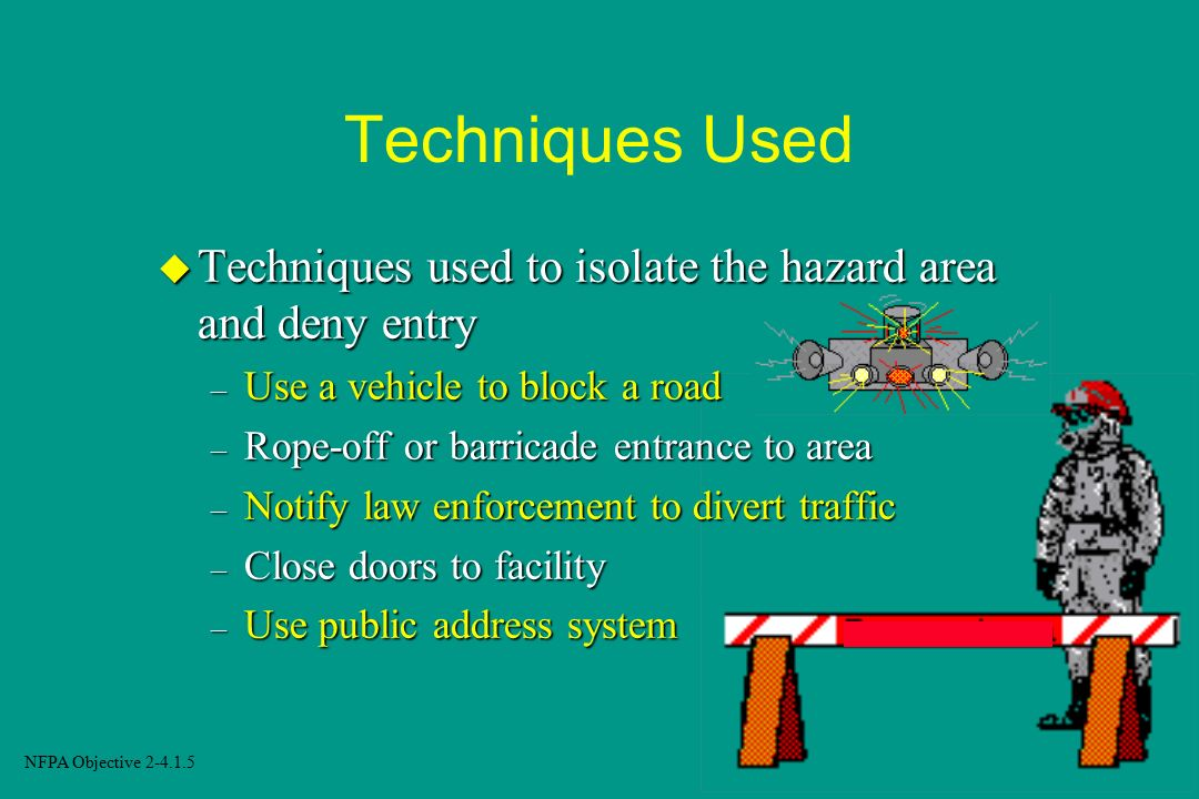 Techniques Used Techniques used to isolate the hazard area and deny entry. Use a vehicle to block a road.