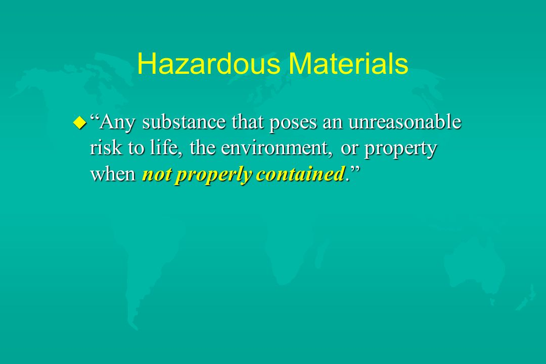 Hazardous Materials Any substance that poses an unreasonable risk to life, the environment, or property when not properly contained.