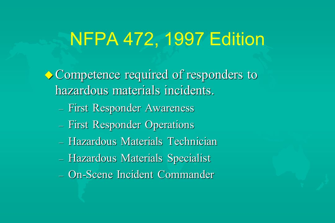 NFPA 472, 1997 Edition Competence required of responders to hazardous materials incidents. First Responder Awareness.
