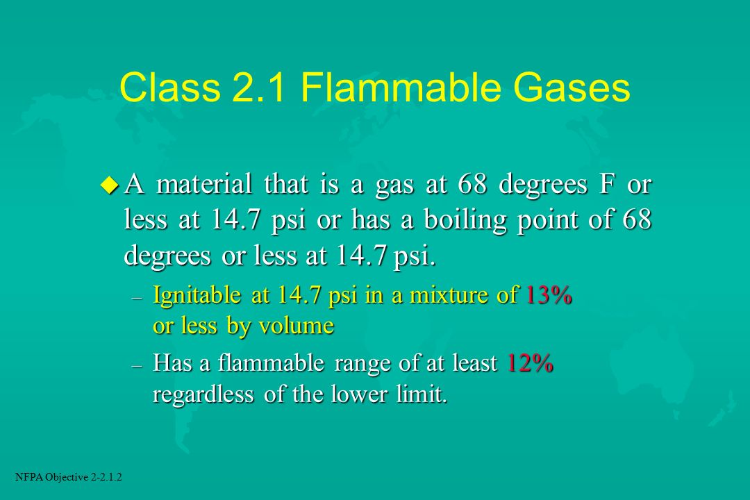 Class 2.1 Flammable Gases A material that is a gas at 68 degrees F or less at 14.7 psi or has a boiling point of 68 degrees or less at 14.7 psi.