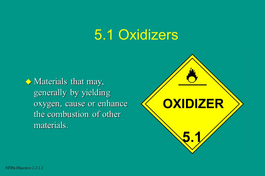 5.1 Oxidizers Materials that may, generally by yielding oxygen, cause or enhance the combustion of other materials.