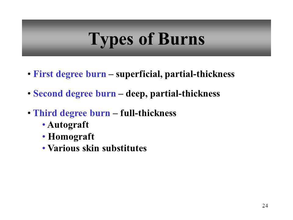 Types of Burns First degree burn – superficial, partial-thickness