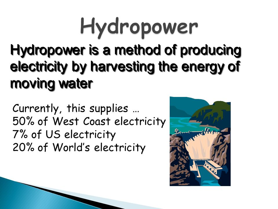 Hydropower Hydropower is a method of producing electricity by harvesting the energy of moving water.