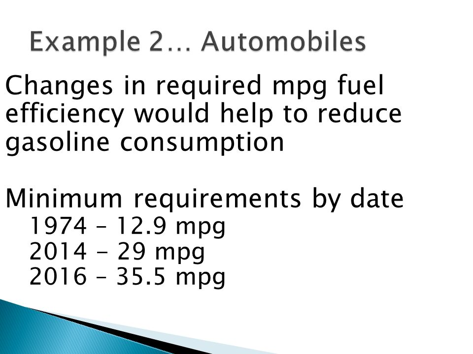 Example 2… Automobiles Changes in required mpg fuel efficiency would help to reduce gasoline consumption.
