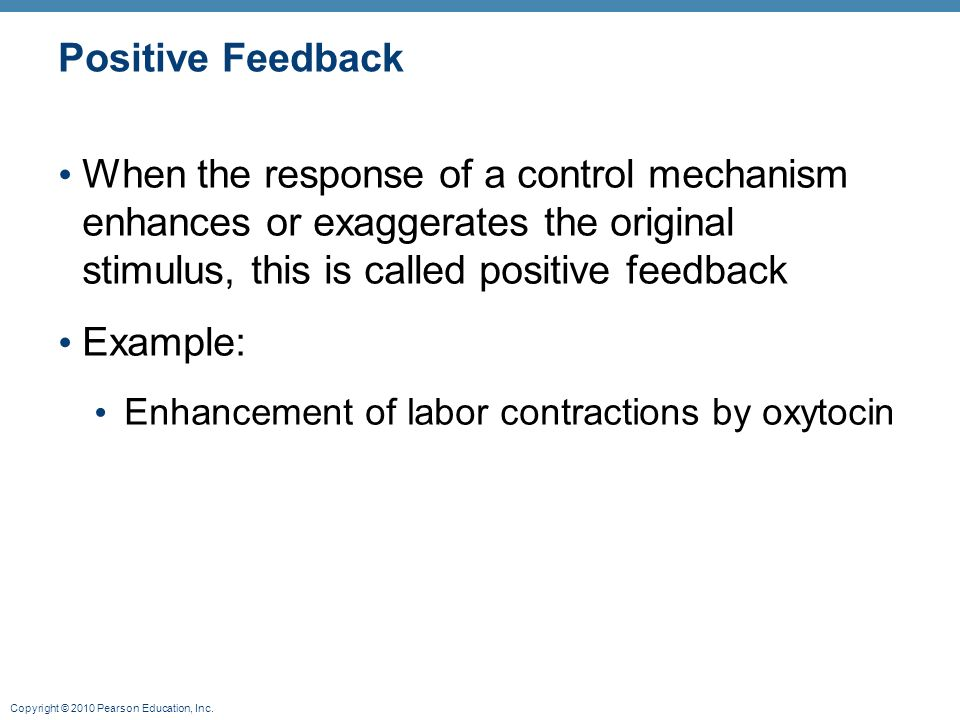 Positive Feedback When the response of a control mechanism enhances or exaggerates the original stimulus, this is called positive feedback.
