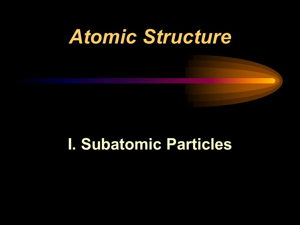 Atomic Structure I. Subatomic Particles
