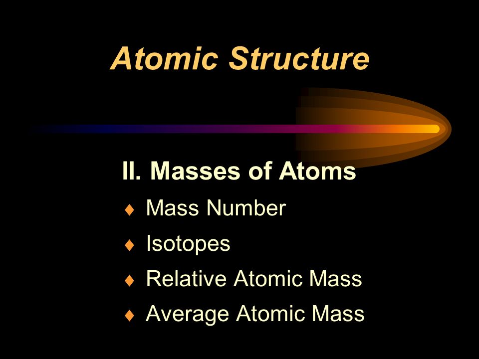 Atomic Structure II. Masses of Atoms Mass Number Isotopes