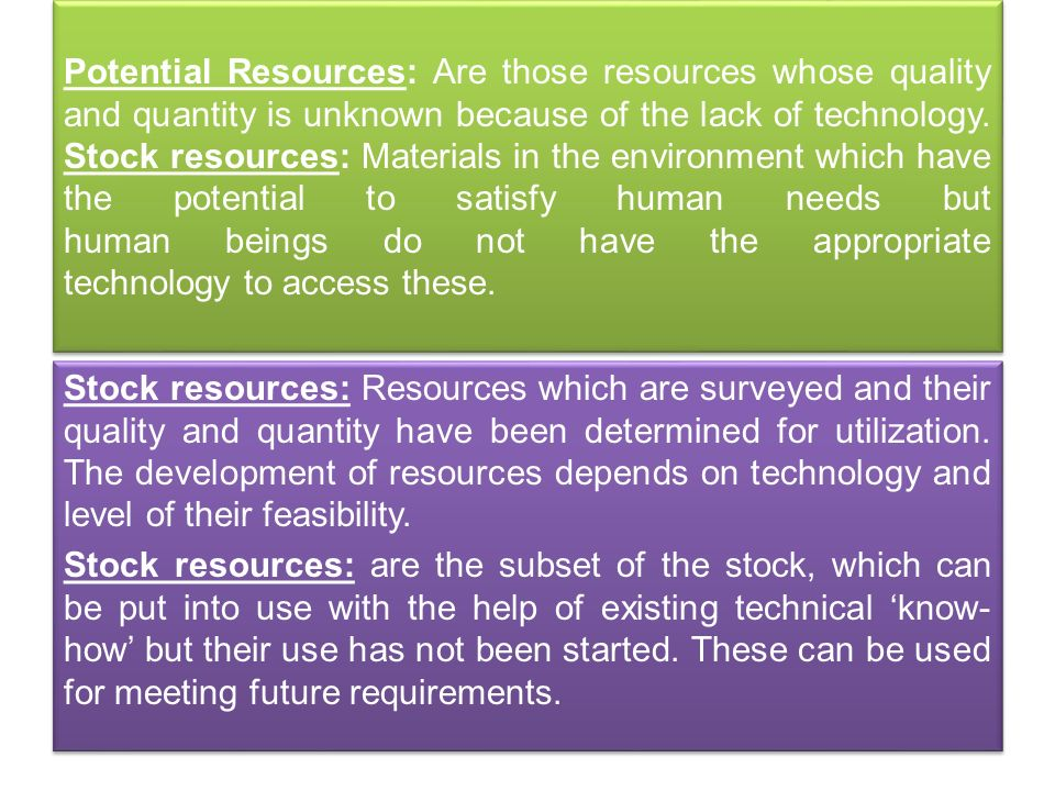 Potential Resources: Are those resources whose quality and quantity is unknown because of the lack of technology. Stock resources: Materials in the environment which have the potential to satisfy human needs but human beings do not have the appropriate technology to access these.
