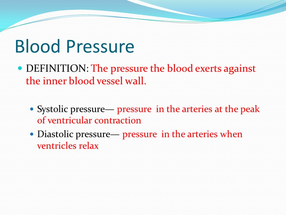 Blood Pressure DEFINITION: The pressure the blood exerts against the inner blood vessel wall.