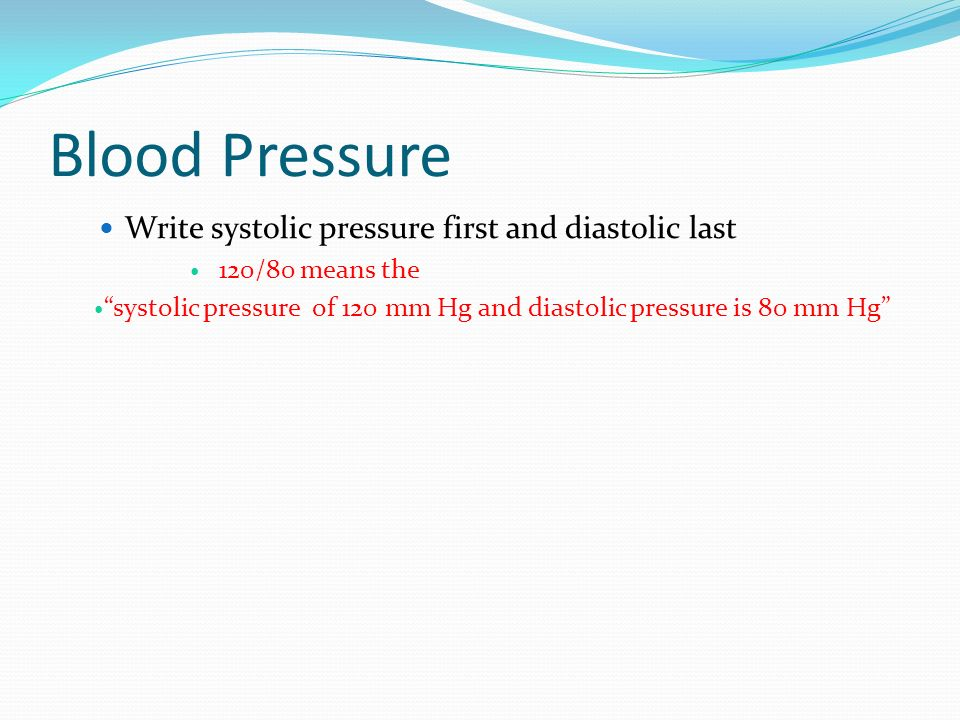 Blood Pressure Write systolic pressure first and diastolic last