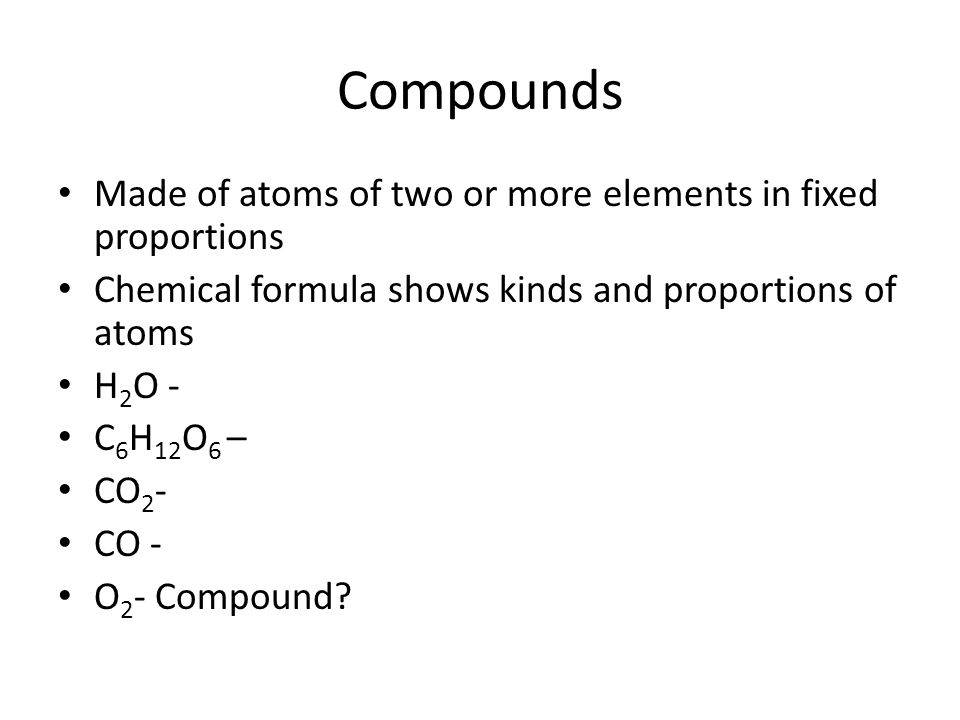 Compounds Made of atoms of two or more elements in fixed proportions