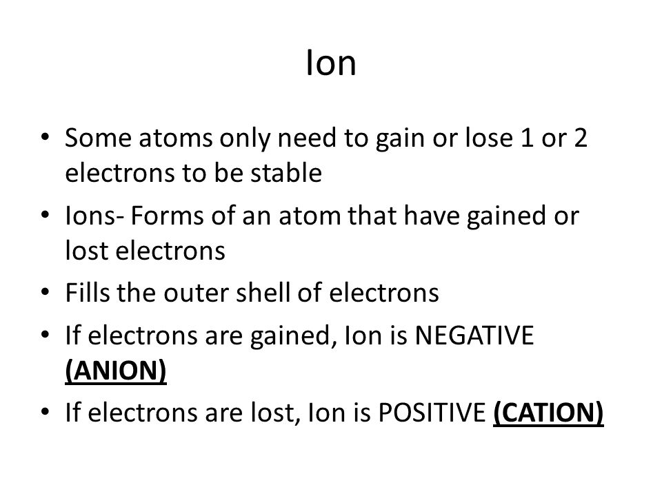 Ion Some atoms only need to gain or lose 1 or 2 electrons to be stable