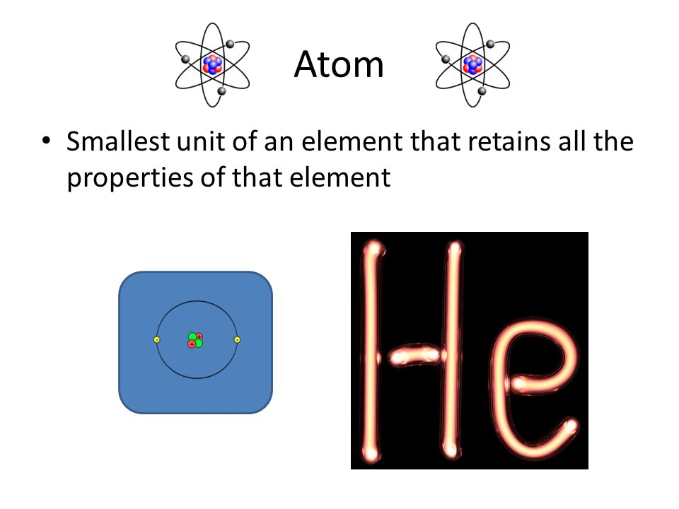 Atom Smallest unit of an element that retains all the properties of that element