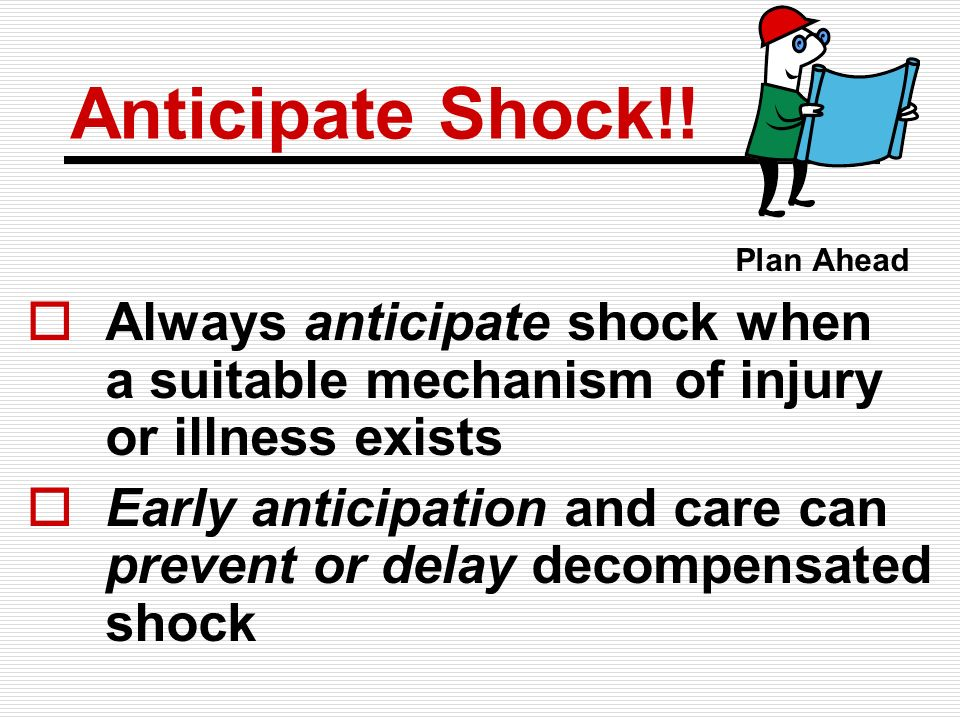 Anticipate Shock!! Plan Ahead. Always anticipate shock when a suitable mechanism of injury or illness exists.