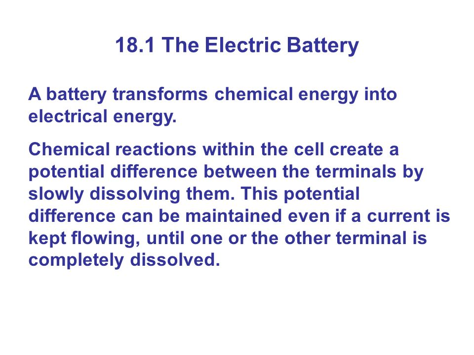 18.1 The Electric Battery A battery transforms chemical energy into electrical energy.