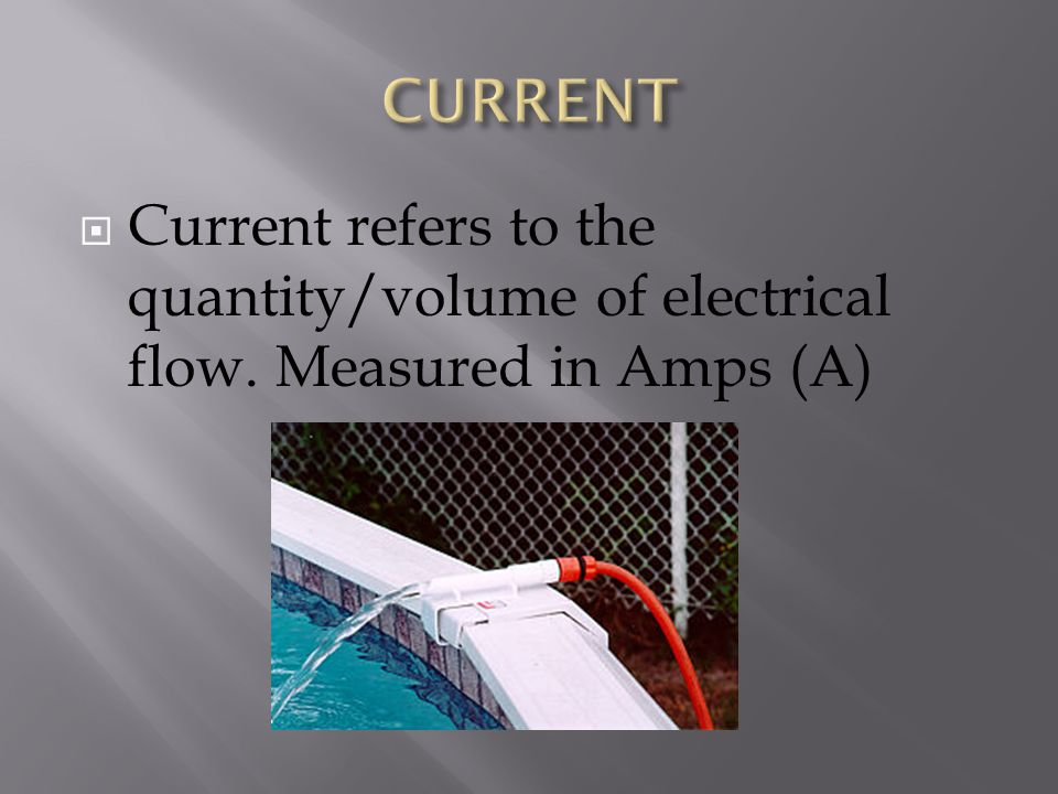 CURRENT Current refers to the quantity/volume of electrical flow. Measured in Amps (A)