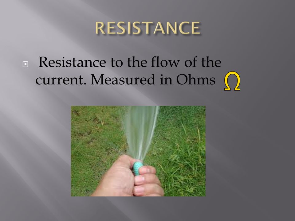 RESISTANCE Resistance to the flow of the current. Measured in Ohms
