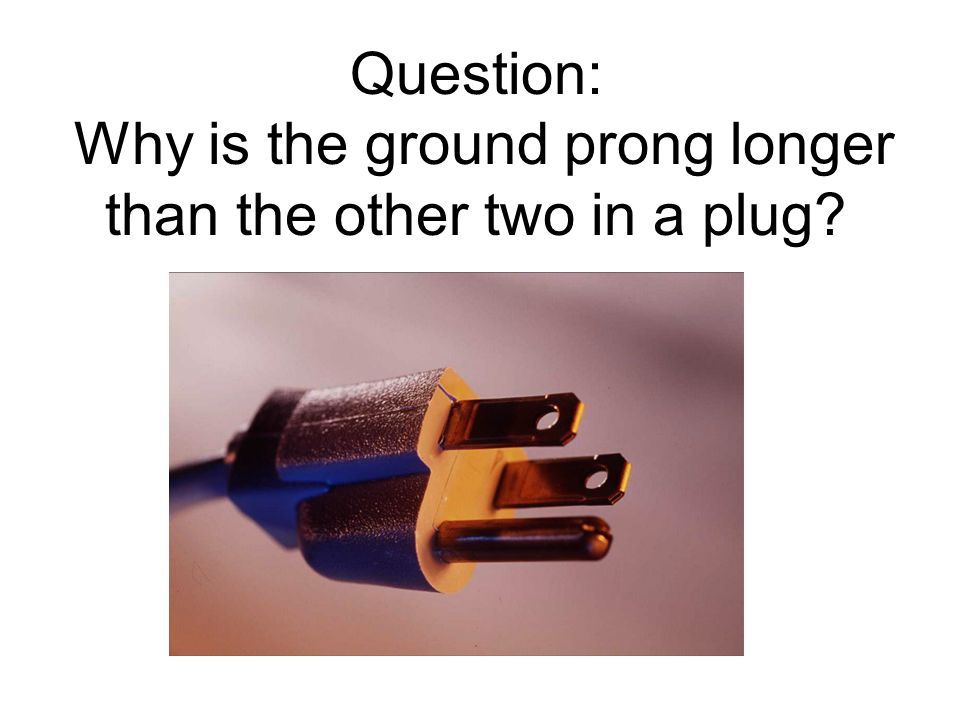 Question: Why is the ground prong longer than the other two in a plug