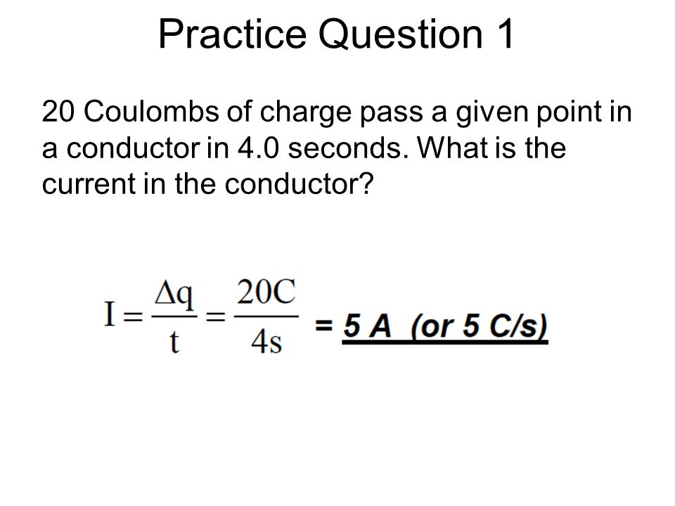 Practice Question 1 20 Coulombs of charge pass a given point in a conductor in 4.0 seconds.