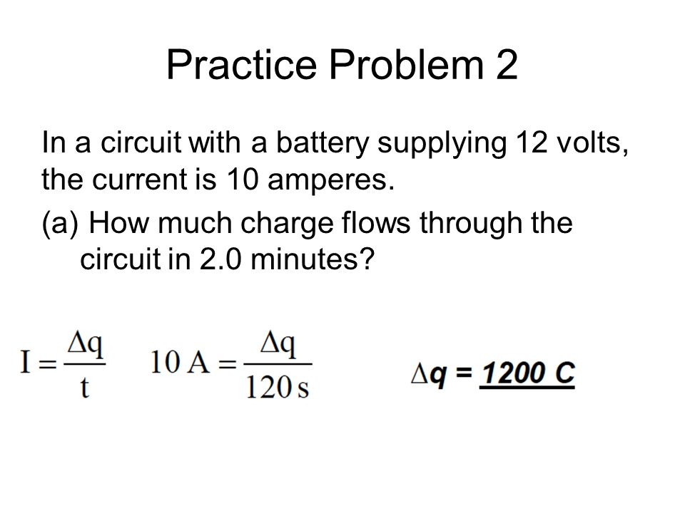 Practice Problem 2 In a circuit with a battery supplying 12 volts, the current is 10 amperes.