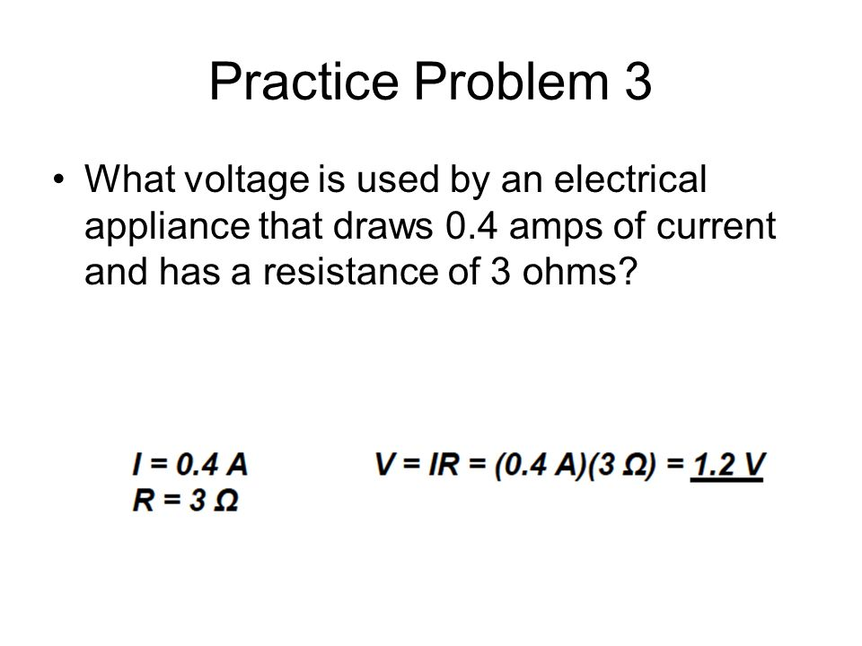 Practice Problem 3 What voltage is used by an electrical appliance that draws 0.4 amps of current and has a resistance of 3 ohms