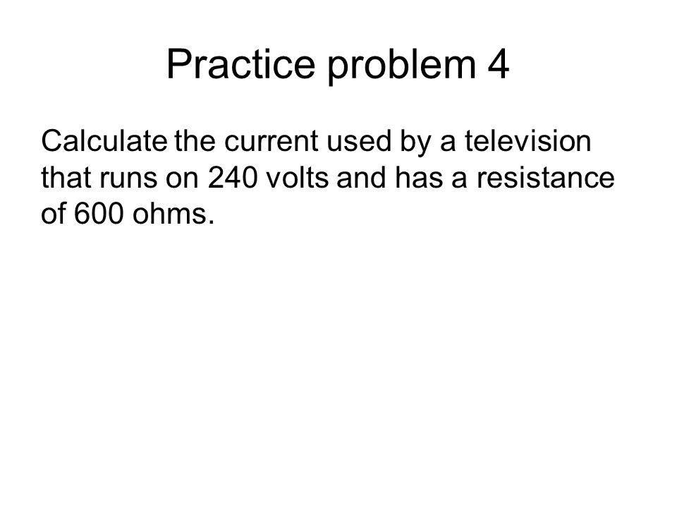 Practice problem 4 Calculate the current used by a television that runs on 240 volts and has a resistance of 600 ohms.