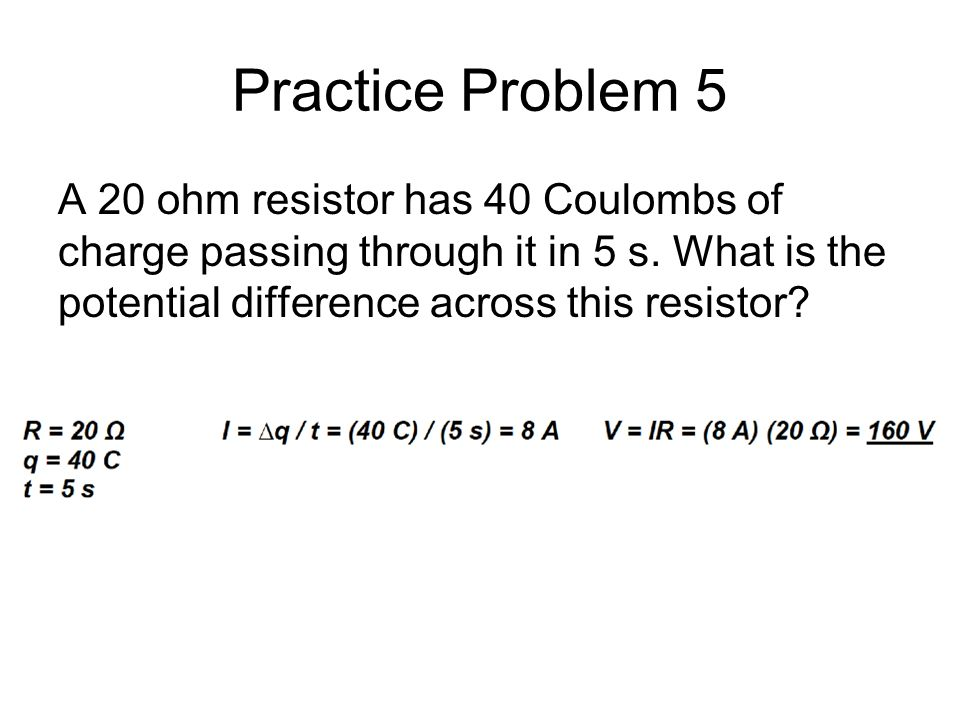 Practice Problem 5 A 20 ohm resistor has 40 Coulombs of charge passing through it in 5 s.