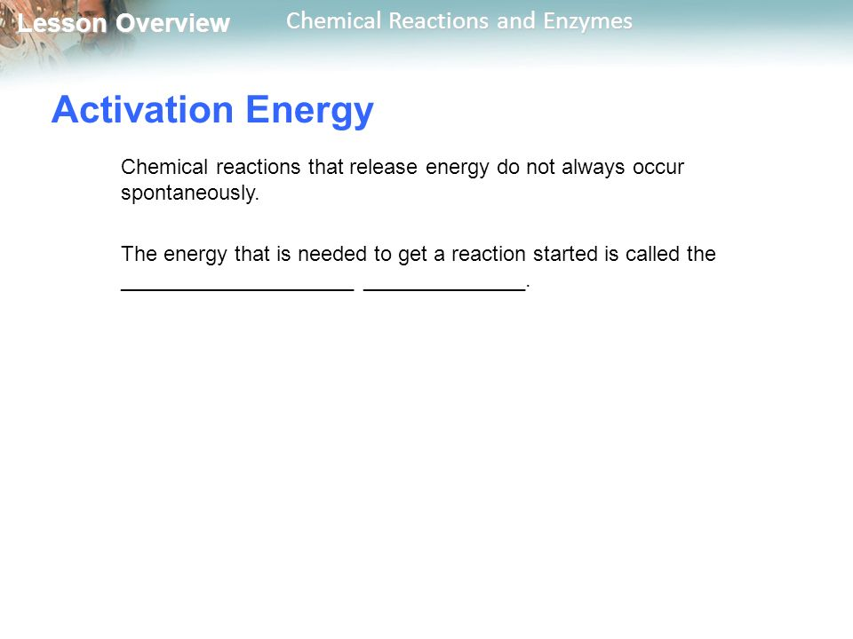 Activation Energy Chemical reactions that release energy do not always occur spontaneously.