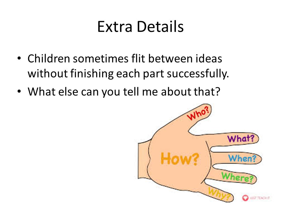 Extra Details Children sometimes flit between ideas without finishing each part successfully.