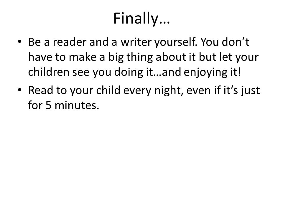 Finally… Be a reader and a writer yourself. You don't have to make a big thing about it but let your children see you doing it…and enjoying it!