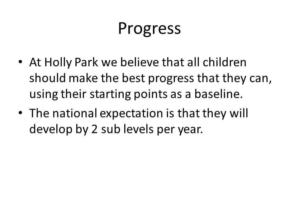 Progress At Holly Park we believe that all children should make the best progress that they can, using their starting points as a baseline.