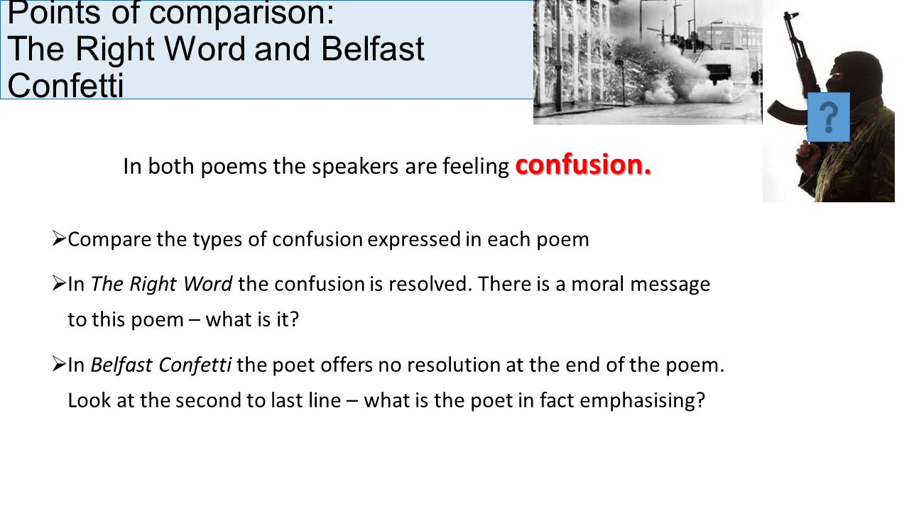 """compare and contrast belfast confetti Compare and contrast belfast confetti compare how poets present the effects of conflict in 'belfast confetti' and one other poem from conflict """"belfast confetti"""" and """"yellow palm"""" """"belfast confetti"""" and """"yellow palm"""" are both majorly set around the imagery language used, and the effects of the devastation happening to the communities."""