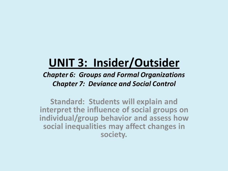 UNIT 3: Insider/Outsider Chapter 6: Groups and Formal Organizations Chapter 7: Deviance and Social Control