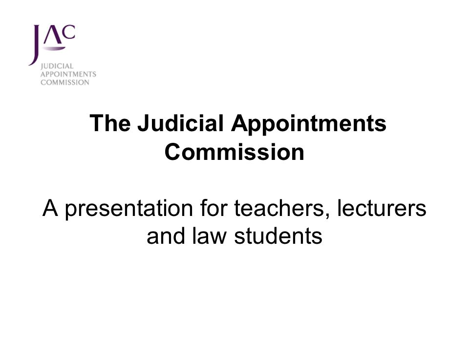 The Judicial Appointments Commission A presentation for teachers, lecturers and law students