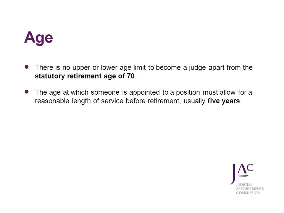 Age There is no upper or lower age limit to become a judge apart from the statutory retirement age of 70.