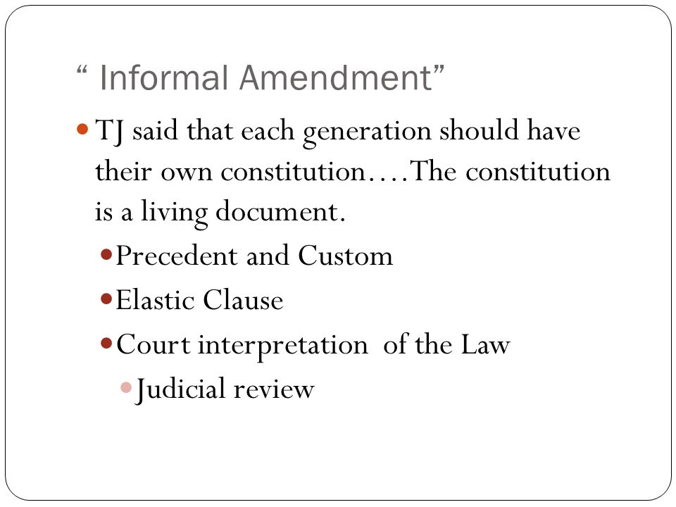 Informal Amendment TJ said that each generation should have their own constitution….The constitution is a living document.