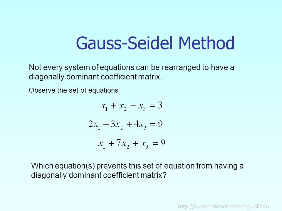 Gauss-Seidel Method Not every system of equations can be rearranged to have a diagonally dominant coefficient matrix.