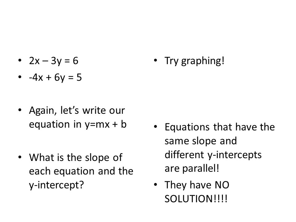 2x – 3y = 6 -4x + 6y = 5. Again, let's write our equation in y=mx + b. What is the slope of each equation and the y-intercept
