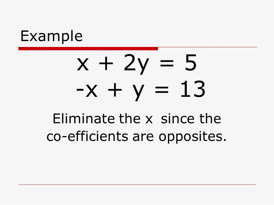 x + 2y = 5 -x + y = 13 Example Eliminate the x since the